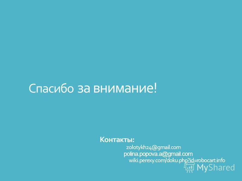 Спасибо за внимание! Контакты: zolotykh24@gmail.com polina.popova.a@gmail.com wiki.perexy.com/doku.php?id=robocart:info