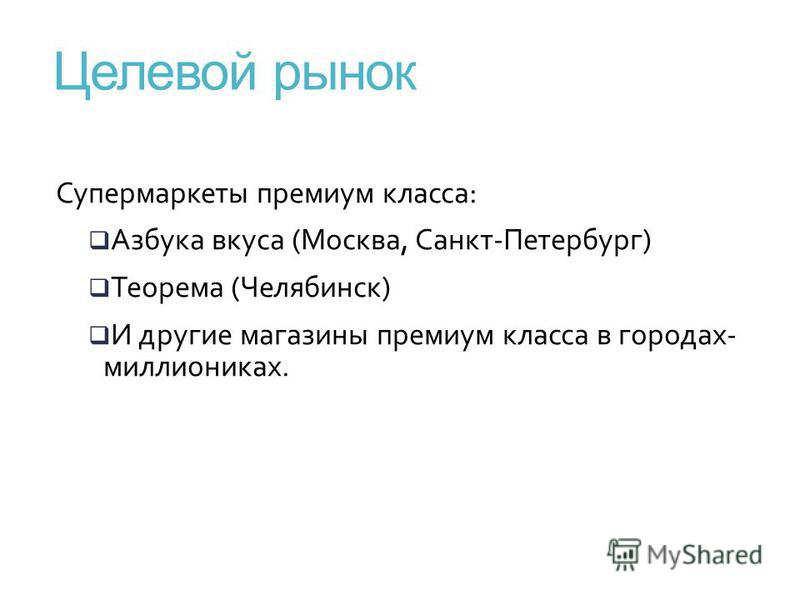 Супермаркеты премиум класса: Азбука вкуса (Москва, Санкт-Петербург) Теорема (Челябинск) И другие магазины премиум класса в городах- миллиониках. Целевой рынок