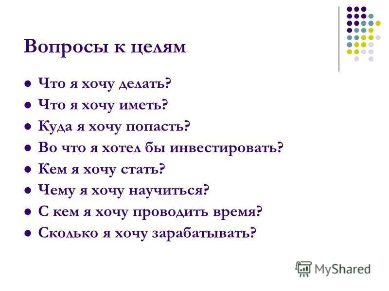 Вопросы к целям Что я хочу делать? Что я хочу иметь? Куда я хочу попасть? Во что я хотел бы инвестировать? Кем я хочу стать? Чему я хочу научиться? С кем я хочу проводить время? Сколько я хочу зарабатывать?