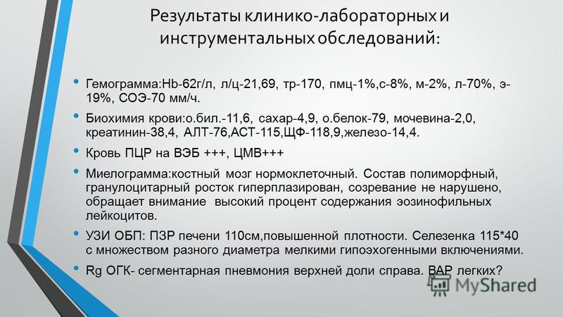 Результаты клинико-лабораторных и инструментальных обследований: Гемограмма:Hb-62 г/л, л/ц-21,69, тр-170, пмц-1%,с-8%, м-2%, л-70%, э- 19%, СОЭ-70 мм/ч. Биохимия крови:о.бил.-11,6, сахар-4,9, о.белок-79, мочевина-2,0, креатинин-38,4, АЛТ-76,АСТ-115,Щ