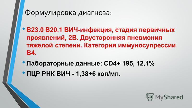 Формулировка диагноза: В23.0 В20.1 ВИЧ-инфекция, стадия первичных проявлений, 2В. Двусторонняя пневмония тяжелой степени. Категория иммуносупрессии В4. Лабораторные данные: СD4+ 195, 12,1% ПЦР РНК ВИЧ - 1,38+6 коп/мл.