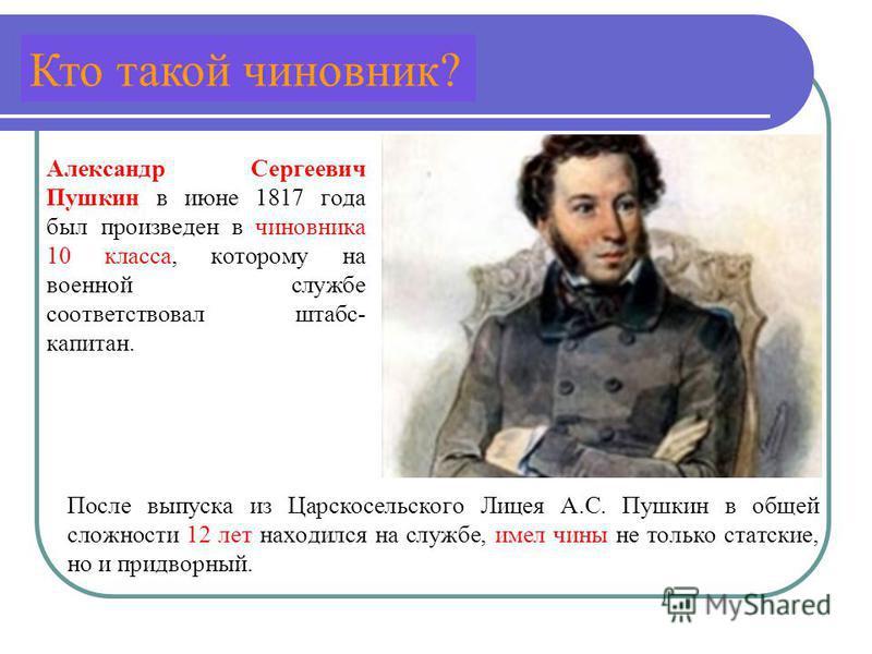 Александр Сергеевич Пушкин в июне 1817 года был произведен в чиновника 10 класса, которому на военной службе соответствовал штабс- капитан. После выпуска из Царскосельского Лицея А.С. Пушкин в общей сложности 12 лет находился на службе, имел чины не