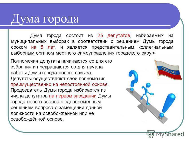 Дума города Дума города состоит из 25 депутатов, избираемых на муниципальных выборах в соответствии с решением Думы города сроком на 5 лет, и является представительным коллегиальным выборным органом местного самоуправления городского округа. Полномоч