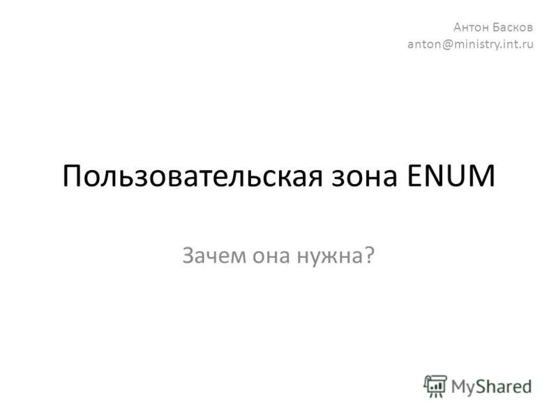 Пользовательская зона ENUM Зачем она нужна? Антон Басков anton@ministry.int.ru