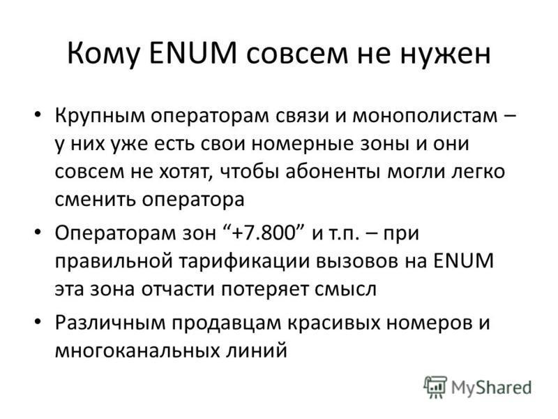 Кому ENUM совсем не нужен Крупным операторам связи и монополистам – у них уже есть свои номерные зоны и они совсем не хотят, чтобы абоненты могли легко сменить оператора Операторам зон +7.800 и т.п. – при правильной тарификации вызовов на ENUM эта зо