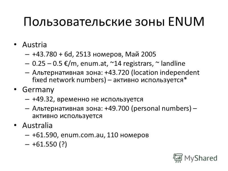 Пользовательские зоны ENUM Austria – +43.780 + 6d, 2513 номеров, Май 2005 – 0.25 – 0.5 /m, enum.at, ~14 registrars, ~ landline – Альтернативная зона: +43.720 (location independent fixed network numbers) – активно используется* Germany – +49.32, време