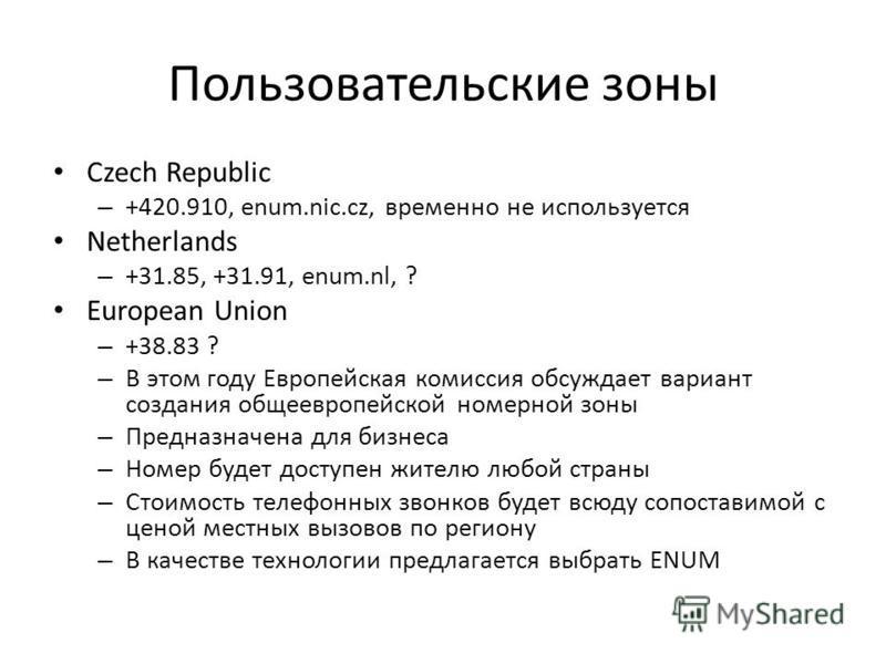 Пользовательские зоны Czech Republic – +420.910, enum.nic.cz, временно не используется Netherlands – +31.85, +31.91, enum.nl, ? European Union – +38.83 ? – В этом году Европейская комиссия обсуждает вариант создания общеевропейской номерной зоны – Пр