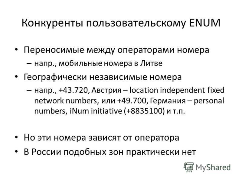 Конкуренты пользовательскому ENUM Переносимые между операторами номера – напр., мобильные номера в Литве Географически независимые номера – напр., +43.720, Австрия – location independent fixed network numbers, или +49.700, Германия – personal numbers