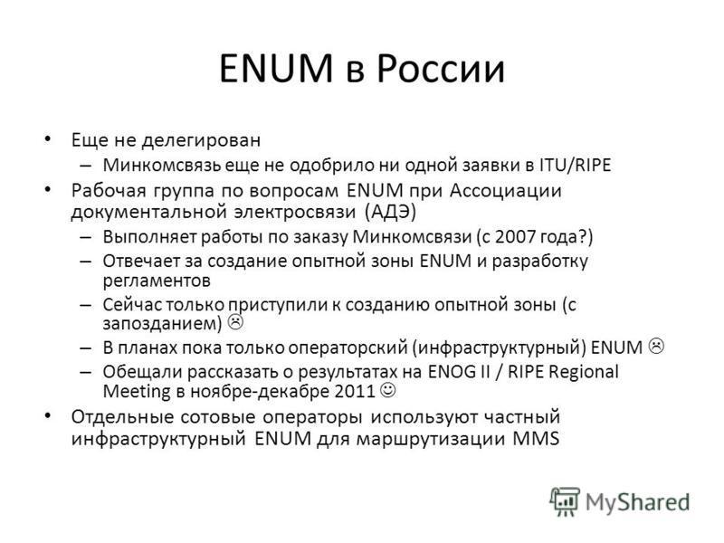 ENUM в России Еще не делегирован – Минкомсвязь еще не одобрило ни одной заявки в ITU/RIPE Рабочая группа по вопросам ENUM при Ассоциации документальной электросвязи (АДЭ) – Выполняет работы по заказу Минкомсвязи (с 2007 года?) – Отвечает за создание