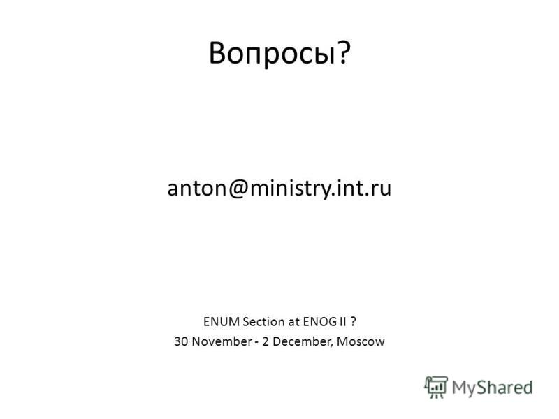 Вопросы? anton@ministry.int.ru ENUM Section at ENOG II ? 30 November - 2 December, Moscow
