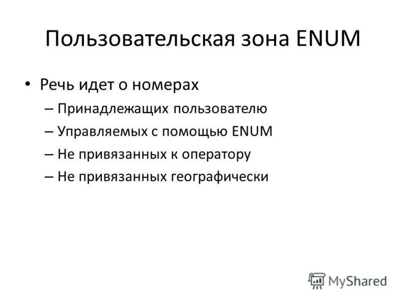 Пользовательская зона ENUM Речь идет о номерах – Принадлежащих пользователю – Управляемых с помощью ENUM – Не привязанных к оператору – Не привязанных географически