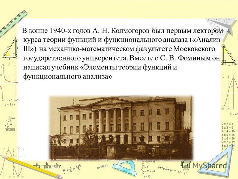 В конце 1940-х годов А. Н. Колмогоров был первым лектором курса теории функций и функционального анализа («Анализ III») на механико-математическом факультете Московского государственного университета. Вместе с С. В. Фоминым он написал учебник «Элемен