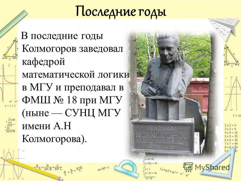 Последние годы В последние годы Колмогоров заведовал кафедрой математической логики в МГУ и преподавал в ФМШ 18 при МГУ (ныне СУНЦ МГУ имени А.Н Колмогорова).