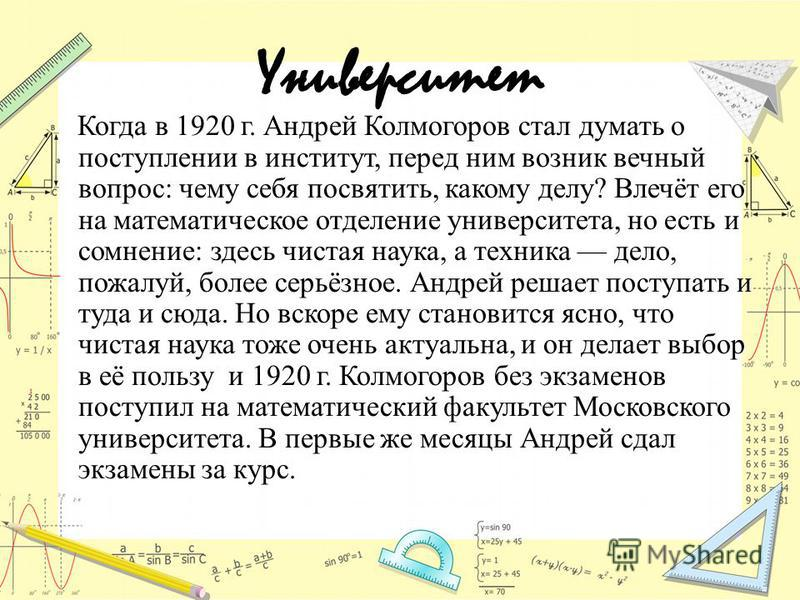 Университет Когда в 1920 г. Андрей Колмогоров стал думать о поступлении в институт, перед ним возник вечный вопрос: чему себя посвятить, какому делу? Влечёт его на математическое отделение университета, но есть и сомнение: здесь чистая наука, а техни