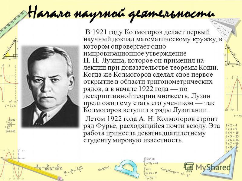 Начало научной деятельности В 1921 году Колмогоров делает первый научный доклад математическому кружку, в котором опровергает одно импровизационное утверждение Н. Н. Лузина, которое он применил на лекции при доказательстве теоремы Коши. Когда же Колм