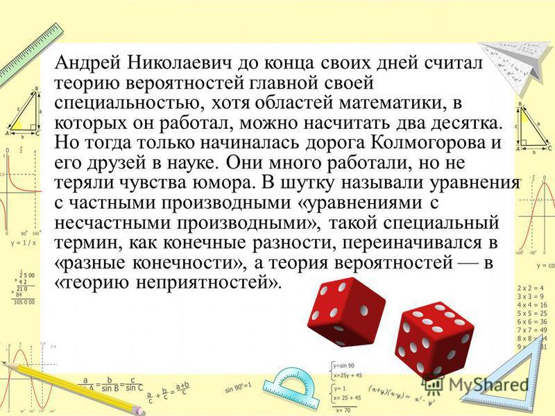 Андрей Николаевич до конца своих дней считал теорию вероятностей главной своей специальностью, хотя областей математики, в которых он работал, можно насчитать два десятка. Но тогда только начиналась дорога Колмогорова и его друзей в науке. Они много