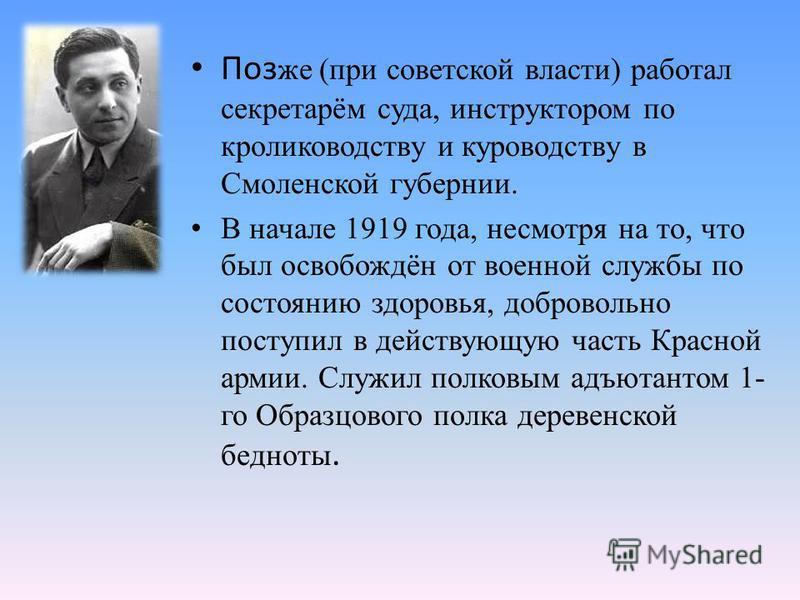 Поз же (при советской власти) работал секретарём суда, инструктором по кролиководству и куроводству в Смоленской губернии. В начале 1919 года, несмотря на то, что был освобождён от военной службы по состоянию здоровья, добровольно поступил в действую