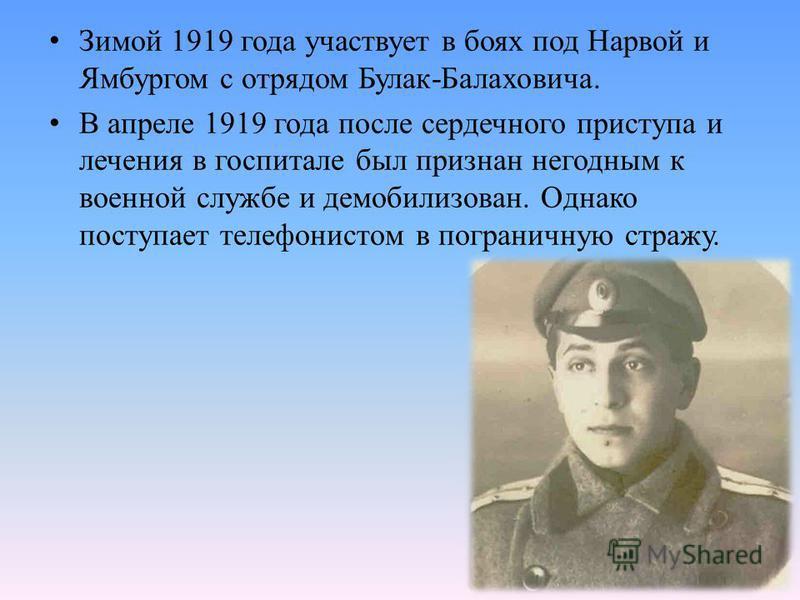 Зимой 1919 года участвует в боях под Нарвой и Ямбургом с отрядом Булак-Балаховича. В апреле 1919 года после сердечного приступа и лечения в госпитале был признан негодным к военной службе и демобилизован. Однако поступает телефонистом в пограничную с