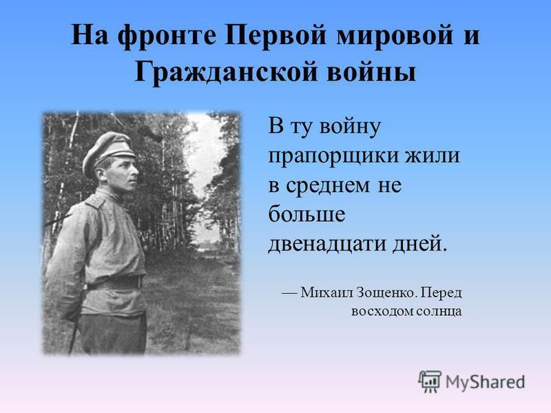 На фронте Первой мировой и Гражданской войны В ту войну прапорщики жили в среднем не больше двенадцати дней. Михаил Зощенко. Перед восходом солнца