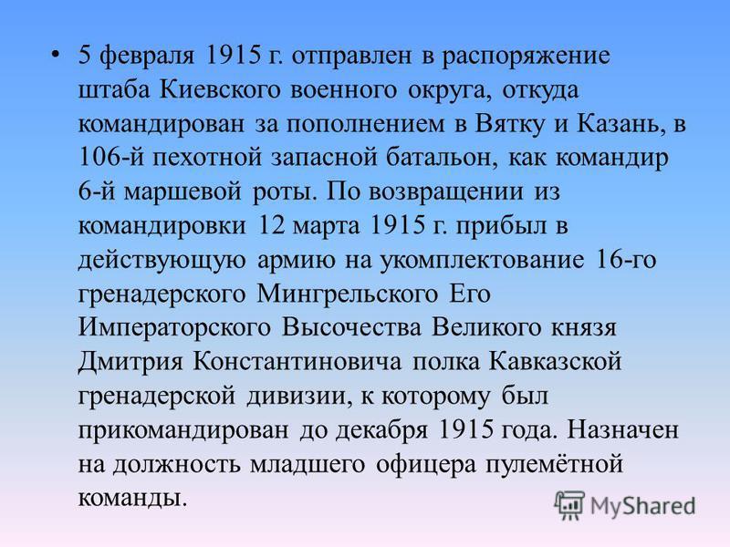 5 февраля 1915 г. отправлен в распоряжение штаба Киевского военного округа, откуда командирован за пополнением в Вятку и Казань, в 106-й пехотной запасной батальон, как командир 6-й маршевой роты. По возвращении из командировки 12 марта 1915 г. прибы