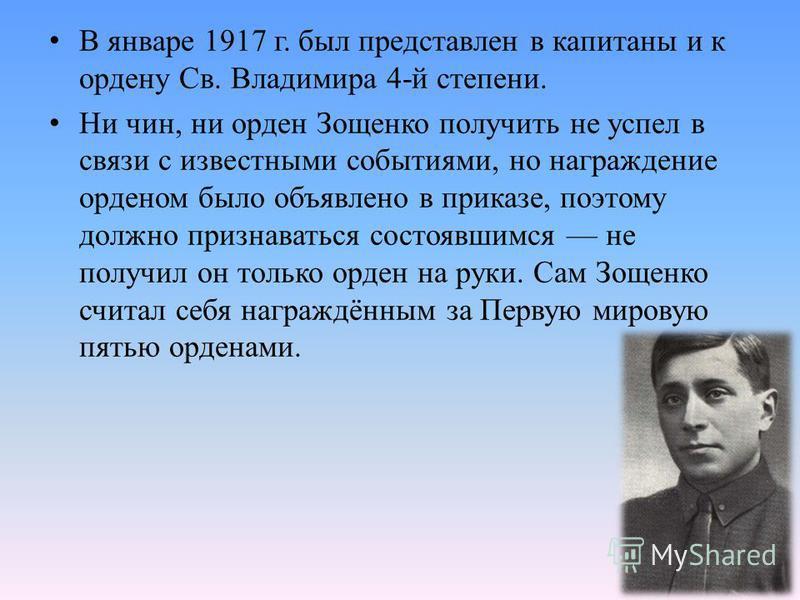 В январе 1917 г. был представлен в капитаны и к ордену Св. Владимира 4-й степени. Ни чин, ни орден Зощенко получить не успел в связи с известными событиями, но награждение орденом было объявлено в приказе, поэтому должно признаваться состоявшимся не