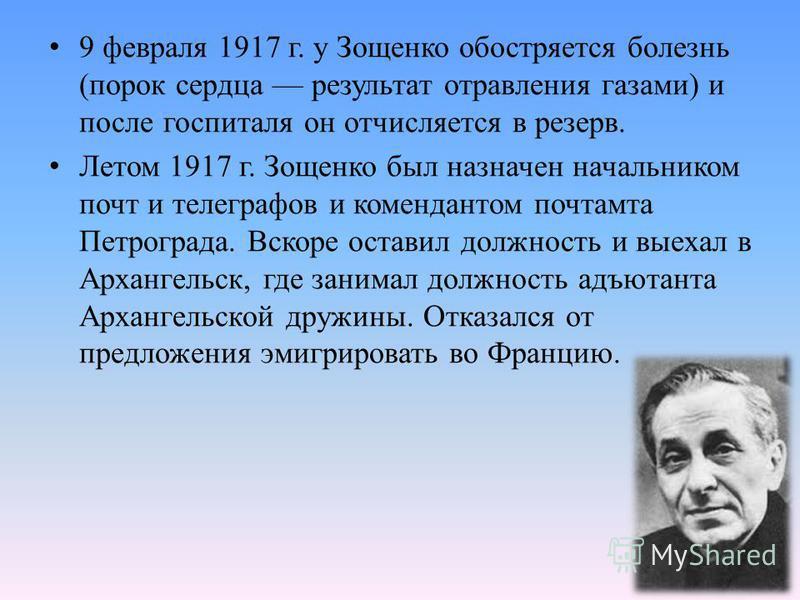 9 февраля 1917 г. у Зощенко обостряется болезнь (порок сердца результат отравления газами) и после госпиталя он отчисляется в резерв. Летом 1917 г. Зощенко был назначен начальником почт и телеграфов и комендантом почтамта Петрограда. Вскоре оставил д