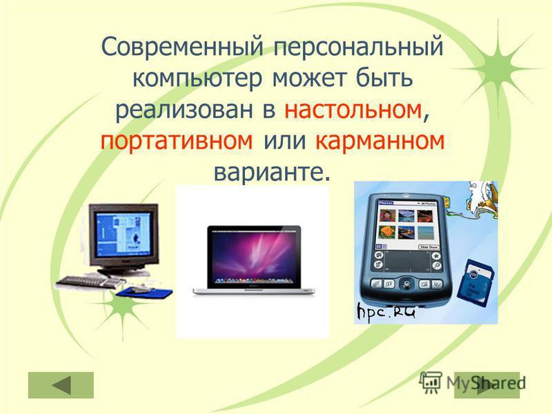 Современный персональный компьютер может быть реализован в настольном, портативном или карманном варианте.