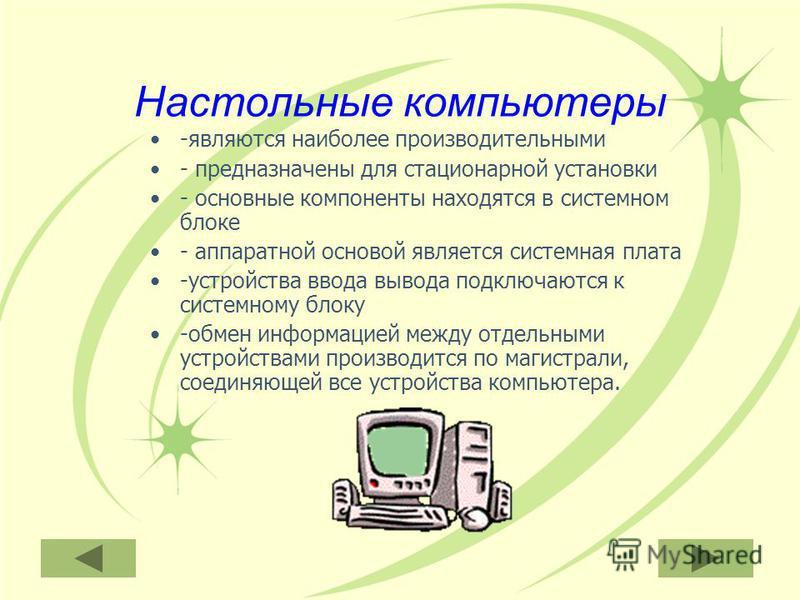 Настольные компьютеры -являются наиболее производительными - предназначены для стационарной установки - основные компоненты находятся в системном блоке - аппаратной основой является системная плата -устройства ввода вывода подключаются к системному б