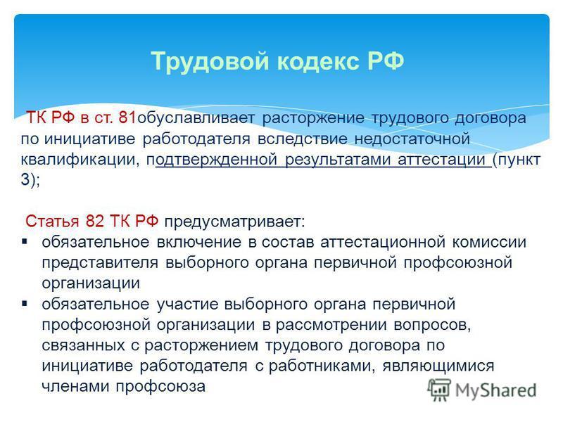Трудовой кодекс РФ ТК РФ в ст. 81 обуславливает расторжение трудового договора по инициативе работодателя вследствие недостаточной квалификации, подтвержденной результатами аттестации (пункт 3); Статья 82 ТК РФ предусматривает: обязательное включение