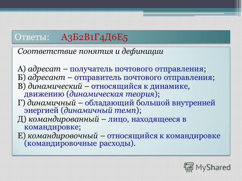 Ответы: А3Б2В1Г4Д6Е5 Соответствие понятия и дефиниции А) адресат – получатель почтового отправления; Б) адресант – отправитель почтового отправления; В) динамический – относящийся к динамике, движению (динамическая теория); Г) динамичный – обладающий