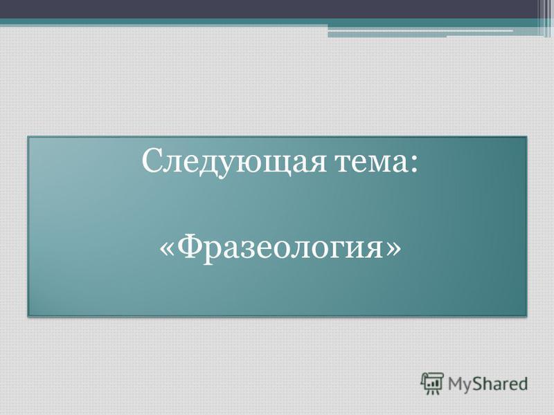 Следующая тема: «Фразеология» Следующая тема: «Фразеология»
