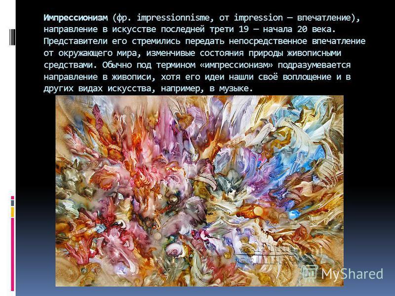Импрессионизм (фр. impressionnisme, от impression впечатление), направление в искусстве последней трети 19 начала 20 века. Представители его стремились передать непосредственное впечатление от окружающего мира, изменчивые состояния природы живописным