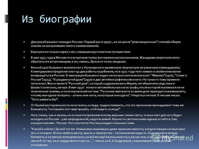Из биографии Два раза Бальмонт покидал Россию. Первый раз в 1905 г., из-за цикла революционных стихов(в общем совсем не заслуживших такого наименования). Вернулся он только через 7 лет, совершив кругосветное путешествие. В мае 1913 года в Москве его