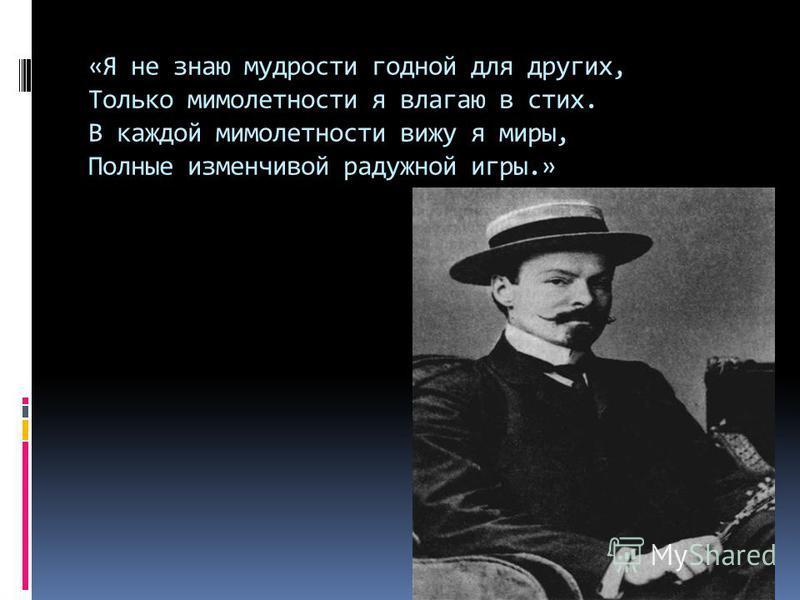 «Я не знаю мудрости годной для других, Только мимолетности я влагаю в стих. В каждой мимолетности вижу я миры, Полные изменчивой радужной игры.»