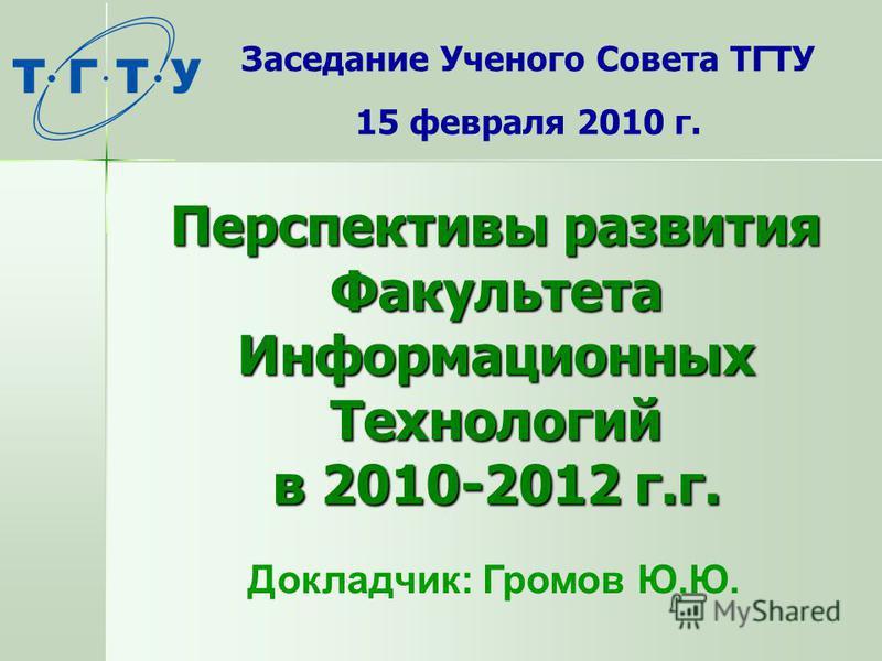 Перспективы развития Факультета Информационных Технологий в 2010-2012 г.г. Заседание Ученого Совета ТГТУ 15 февраля 2010 г. Докладчик: Громов Ю.Ю.