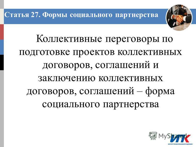 Коллективные переговоры по подготовке проектов коллективных договоров, соглашений и заключению коллективных договоров, соглашений – форма социального партнерства Статья 27. Формы социального партнерства