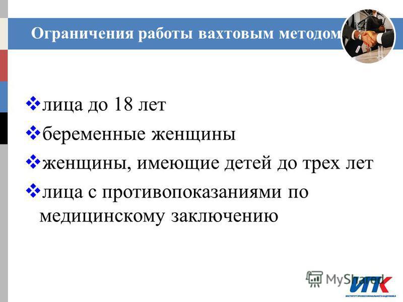 Ограничения работы вахтовым методом лица до 18 лет беременные женщины женщины, имеющие детей до трех лет лица с противопоказаниями по медицинскому заключению