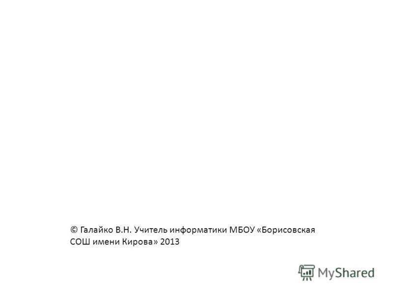 © Галайко В.Н. Учитель информатики МБОУ «Борисовская СОШ имени Кирова» 2013