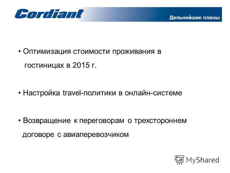 Дальнейшие планы Оптимизация стоимости проживания в гостиницах в 2015 г. Настройка travel-политики в онлайн-системе Возвращение к переговорам о трехстороннем договоре с авиаперевозчиком