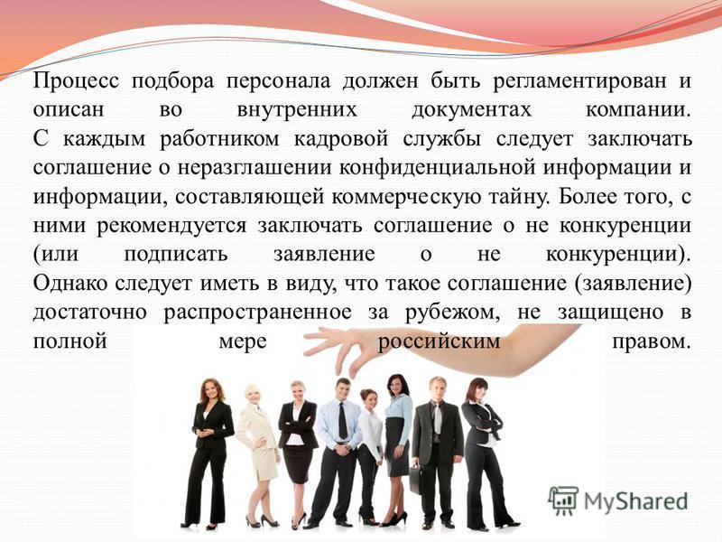 Процесс подбора персонала должен быть регламентирован и описан во внутренних документах компании. С каждым работником кадровой службы следует заключать соглашение о неразглашении конфиденциальной информации и информации, составляющей коммерческую тай