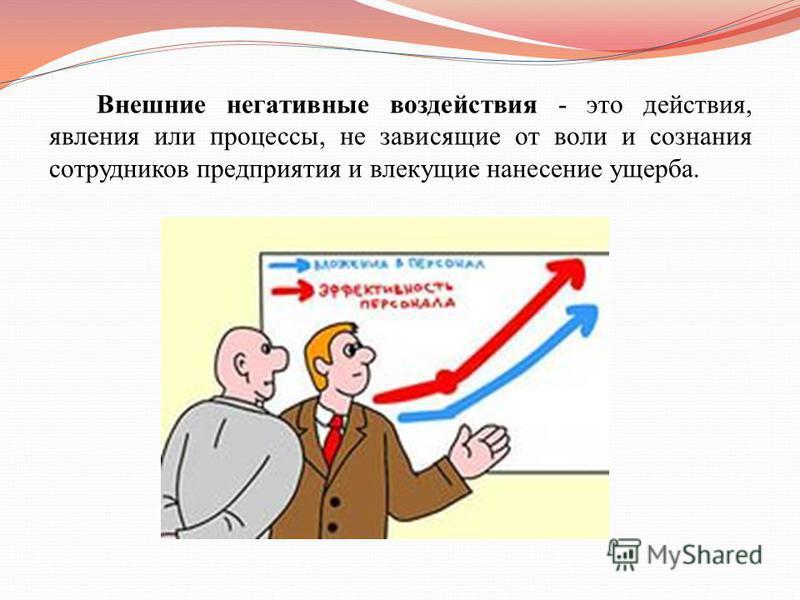 Внешние негативные воздействия - это действия, явления или процессы, не зависящие от воли и сознания сотрудников предприятия и влекущие нанесение ущерба.
