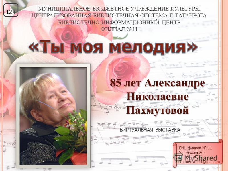 85 лет Александре Николаевне Пахмутовой ВИРТУАЛЬНАЯ ВЫСТАВКА 12+ МУНИЦИПАЛЬНОЕ БЮДЖЕТНОЕ УЧРЕЖДЕНИЕ КУЛЬТУРЫ ЦЕНТРАЛИЗОВАННАЯ БИБЛИОТЕЧНАЯ СИСТЕМА Г. ТАГАНРОГА БИБЛИОТЕЧНО-ИНФОРМАЦИОННЫЙ ЦЕНТР ФИЛИАЛ 11 БИЦ-филиал 11 Ул. Чехова 269 64-18-33 Эл.почта: