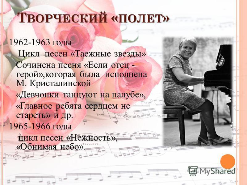 Т ВОРЧЕСКИЙ « ПОЛЕТ » 1962-1963 годы Цикл песен «Таежные звезды» Сочинена песня «Если отец - герой»,которая была исполнена М. Кристалинской «Девчонки танцуют на палубе», «Главное ребята сердцем не стареть» и др. 1965-1966 годы цикл песен «Нежность»,