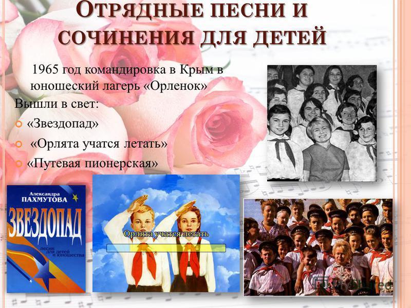 О ТРЯДНЫЕ ПЕСНИ И СОЧИНЕНИЯ ДЛЯ ДЕТЕЙ Вышли в свет: «Звездопад» «Орлята учатся летать» «Путевая пионерская» 1965 год командировка в Крым в юношеский лагерь «Орленок»