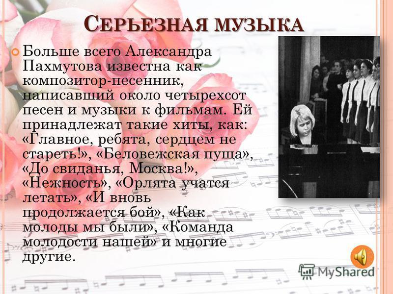 С ЕРЬЕЗНАЯ МУЗЫКА Больше всего Александра Пахмутова известна как композитор-песенник, написавший около четырехсот песен и музыки к фильмам. Ей принадлежат такие хиты, как: «Главное, ребята, сердцем не стареть!», «Беловежская пуща», «До свиданья, Моск