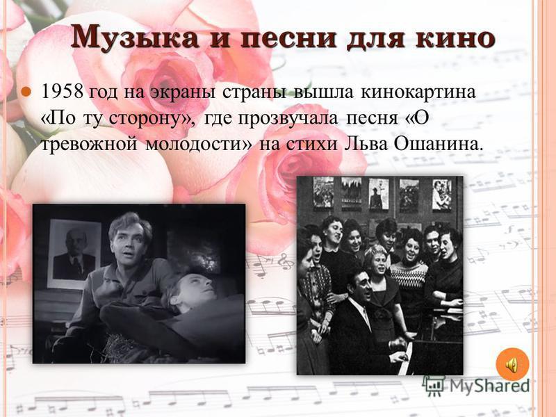 Музыка и песни для кино 1958 год на экраны страны вышла кинокартина «По ту сторону», где прозвучала песня «О тревожной молодости» на стихи Льва Ошанина.
