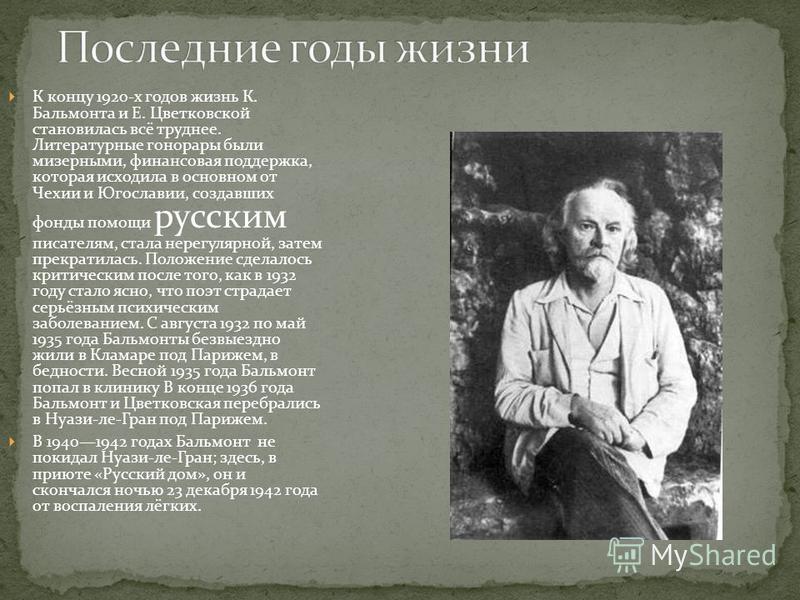 К концу 1920-х годов жизнь К. Бальмонта и Е. Цветковской становилась всё труднее. Литературные гонорары были мизерными, финансовая поддержка, которая исходила в основном от Чехии и Югославии, создавших фонды помощи русским писателям, стала нерегулярн