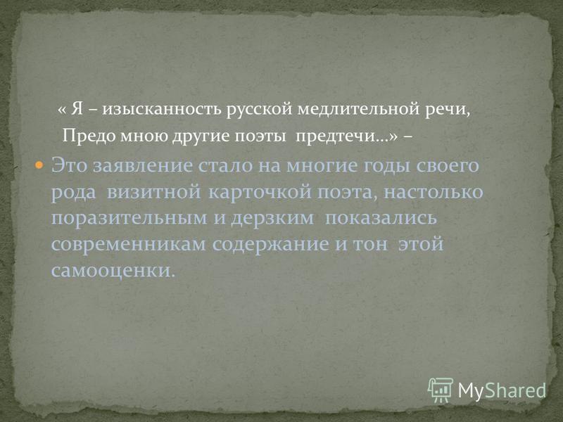 « Я – изысканность русской медлительной речи, Предо мною другие поэты предтечи…» – Это заявление стало на многие годы своего рода визитной карточкой поэта, настолько поразительным и дерзким показались современникам содержание и тон этой самооценки.
