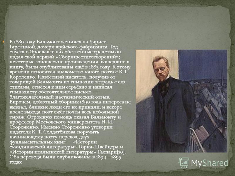 В 1889 году Бальмонт женился на Ларисе Гарелиной, дочери шуйского фабриканта. Год спустя в Ярославле на собственные средства он издал свой первый «Сборник стихотворений»; некоторые юношеские произведения, вошедшие в книгу, были опубликованы ещё в 188