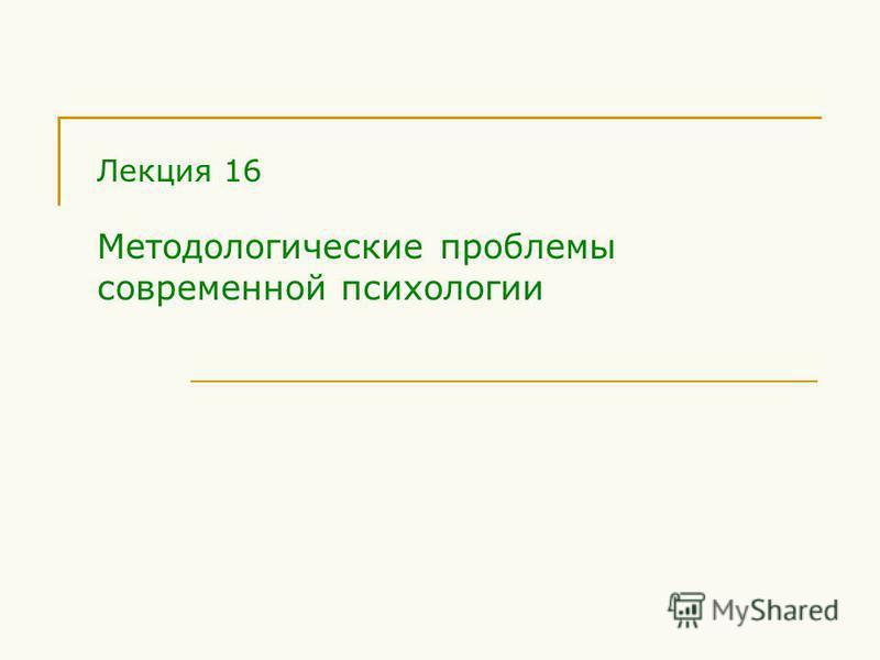 Лекция 16 Методологические проблемы современной психологии